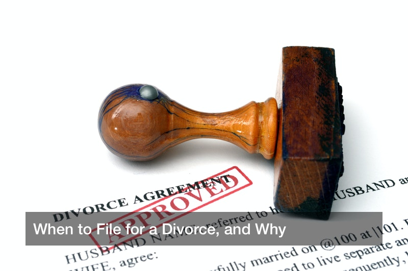 When to File for a Divorce, and Why